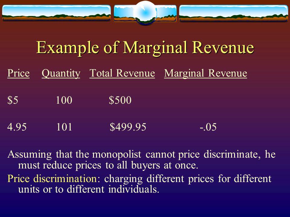 Example of Marginal Revenue Price Quantity Total Revenue Marginal Revenue $5 100 $500 4.95 101 $499.95 -.05 Assuming that the monopolist cannot price