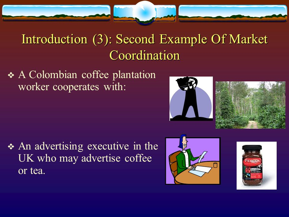 Introduction (3): Second Example Of Market Coordination A Colombian coffee plantation worker cooperates with: An advertising executive in the UK who m