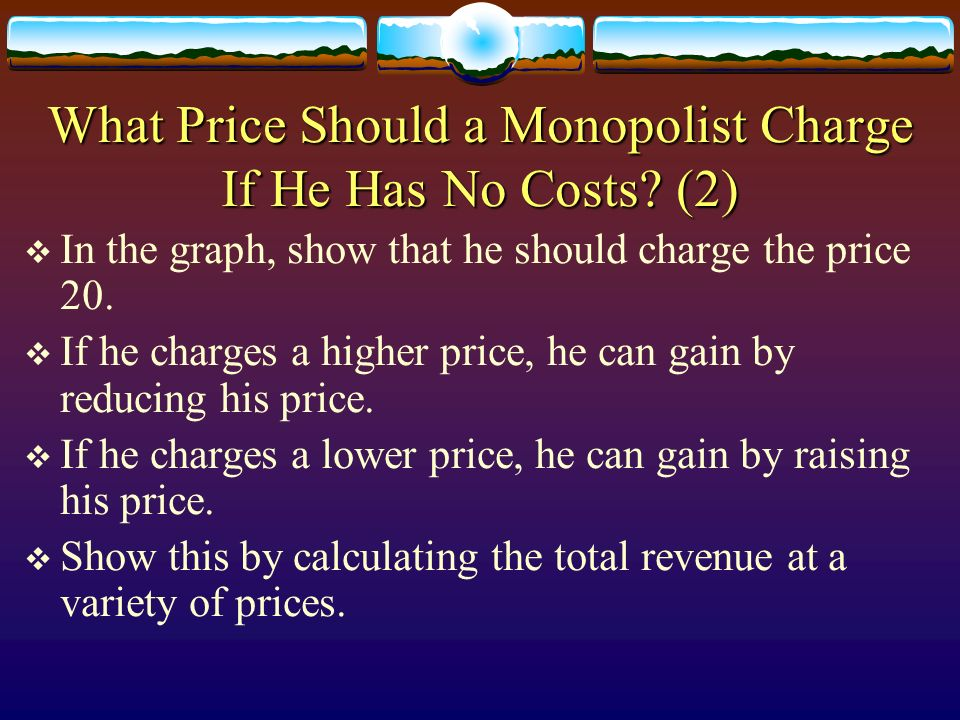 What Price Should a Monopolist Charge If He Has No Costs? (2) In the graph, show that he should charge the price 20. If he charges a higher price, he