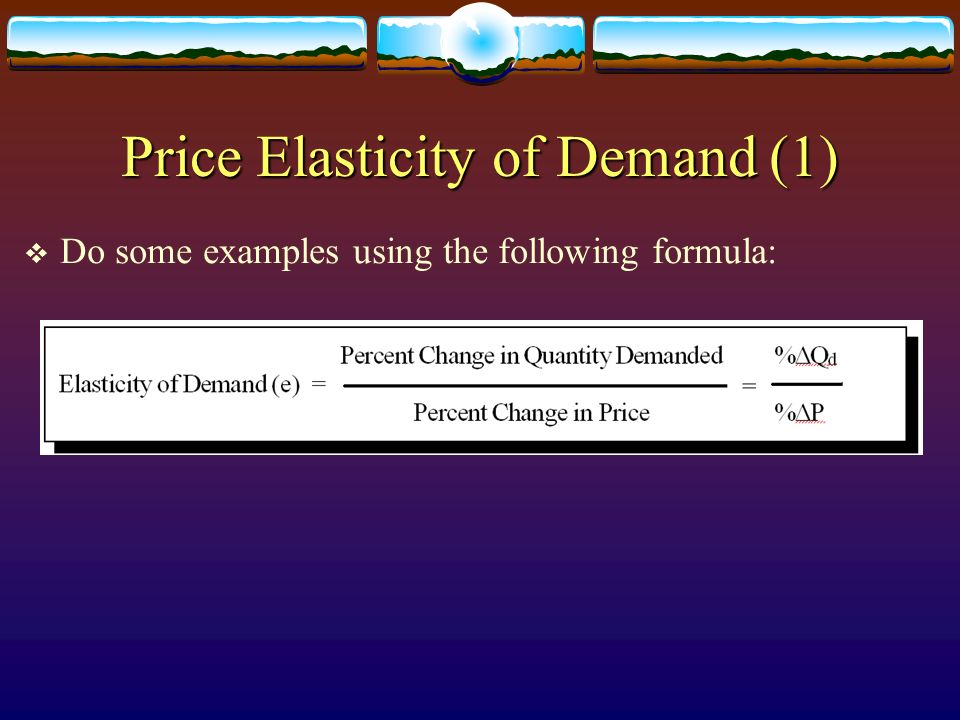 Price Elasticity of Demand (1) Do some examples using the following formula: