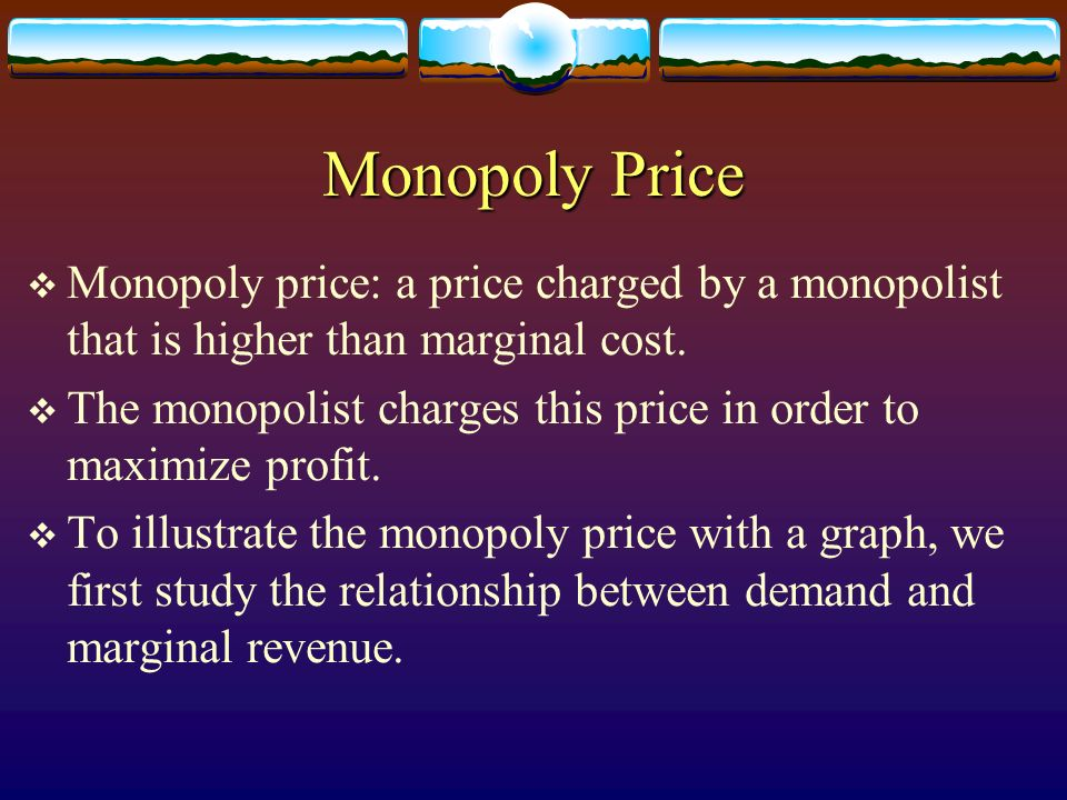 Monopoly Price Monopoly price: a price charged by a monopolist that is higher than marginal cost. The monopolist charges this price in order to maximi