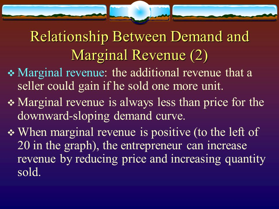 Relationship Between Demand and Marginal Revenue (2) Marginal revenue: the additional revenue that a seller could gain if he sold one more unit. Margi