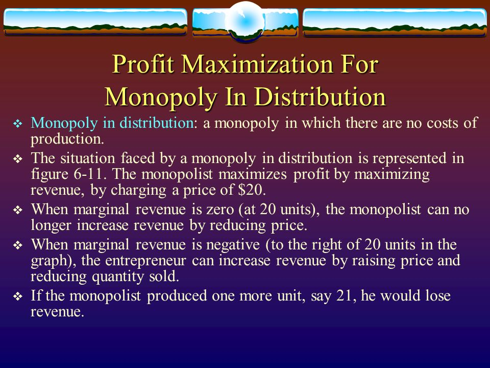 Profit Maximization For Monopoly In Distribution Monopoly in distribution: a monopoly in which there are no costs of production. The situation faced b