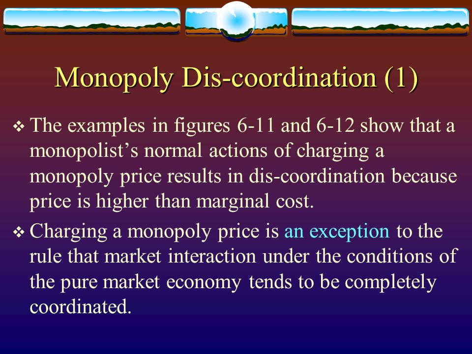 Monopoly Dis-coordination (1) The examples in figures 6-11 and 6-12 show that a monopolists normal actions of charging a monopoly price results in dis
