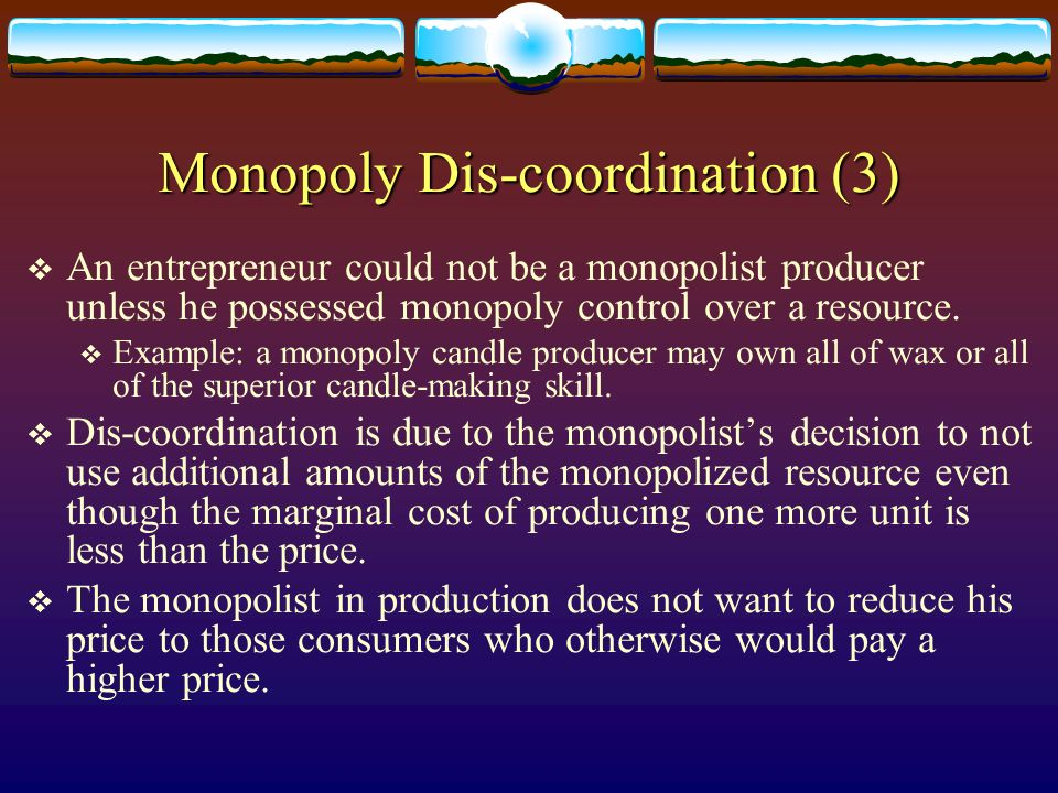 Monopoly Dis-coordination (3) An entrepreneur could not be a monopolist producer unless he possessed monopoly control over a resource. Example: a mono
