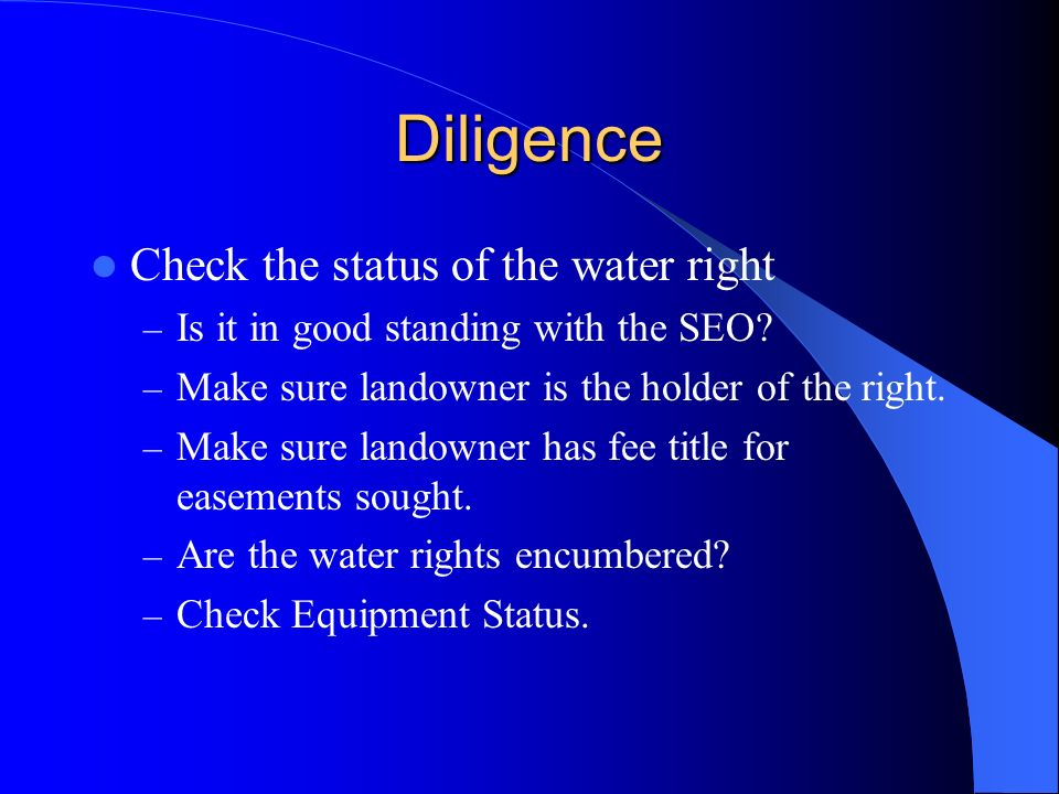 Diligence Check the status of the water right – Is it in good standing with the SEO? – Make sure landowner is the holder of the right. – Make sure lan