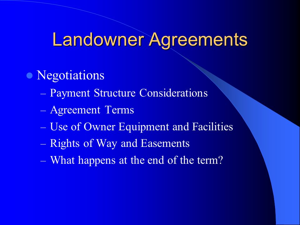 Landowner Agreements Negotiations – Payment Structure Considerations – Agreement Terms – Use of Owner Equipment and Facilities – Rights of Way and Easements – What happens at the end of the term