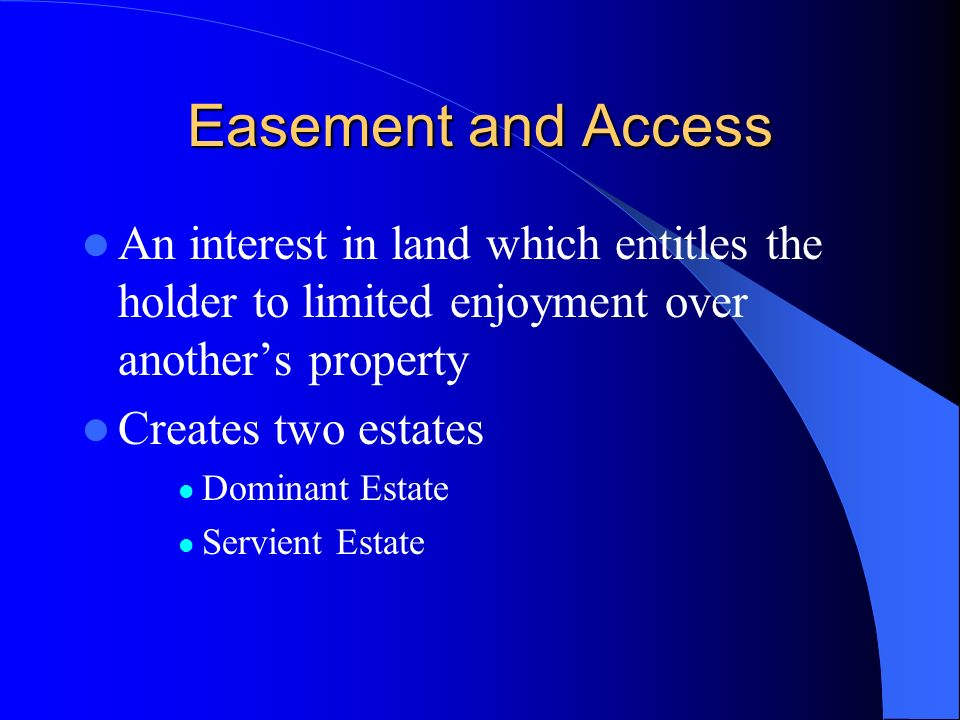 Easement and Access An interest in land which entitles the holder to limited enjoyment over anothers property Creates two estates Dominant Estate Serv