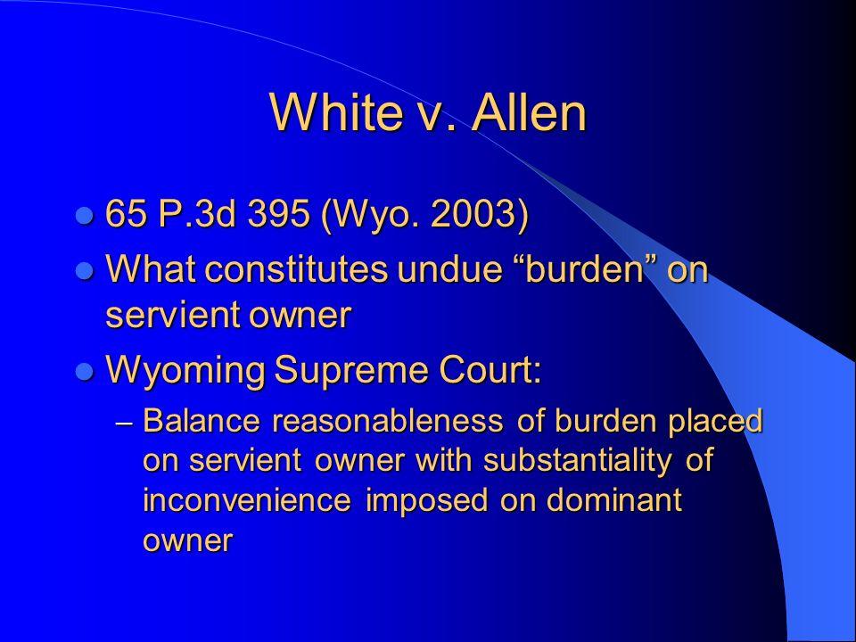 White v. Allen 65 P.3d 395 (Wyo. 2003) 65 P.3d 395 (Wyo. 2003) What constitutes undue burden on servient owner What constitutes undue burden on servie