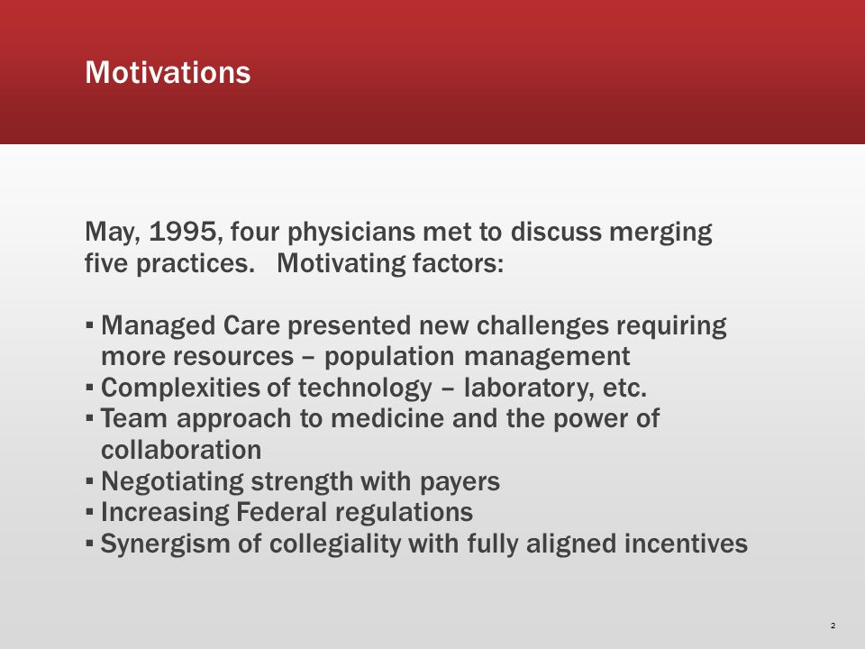 Motivations May, 1995, four physicians met to discuss merging five practices. Motivating factors: Managed Care presented new challenges requiring more