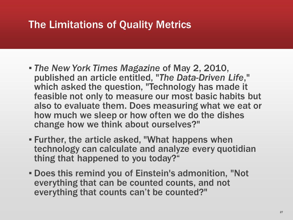 The Limitations of Quality Metrics The New York Times Magazine of May 2, 2010, published an article entitled, The Data-Driven Life, which asked the question, Technology has made it feasible not only to measure our most basic habits but also to evaluate them.