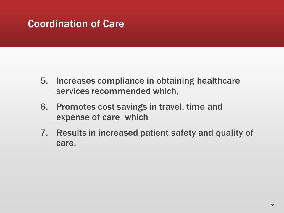 Coordination of Care 5.Increases compliance in obtaining healthcare services recommended which, 6.Promotes cost savings in travel, time and expense of