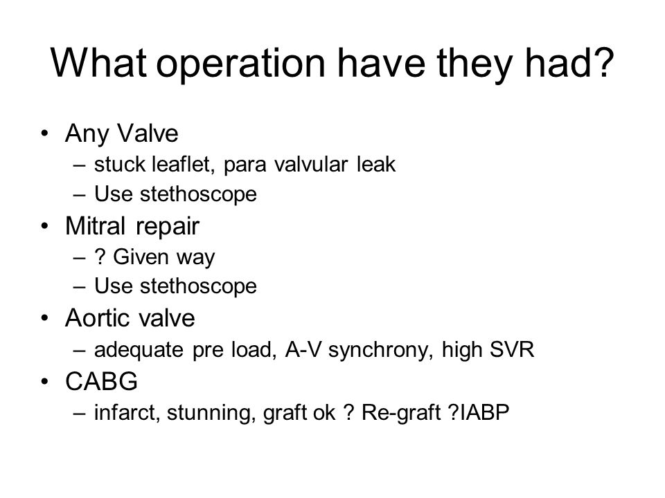 What operation have they had? Any Valve –stuck leaflet, para valvular leak –Use stethoscope Mitral repair –? Given way –Use stethoscope Aortic valve –