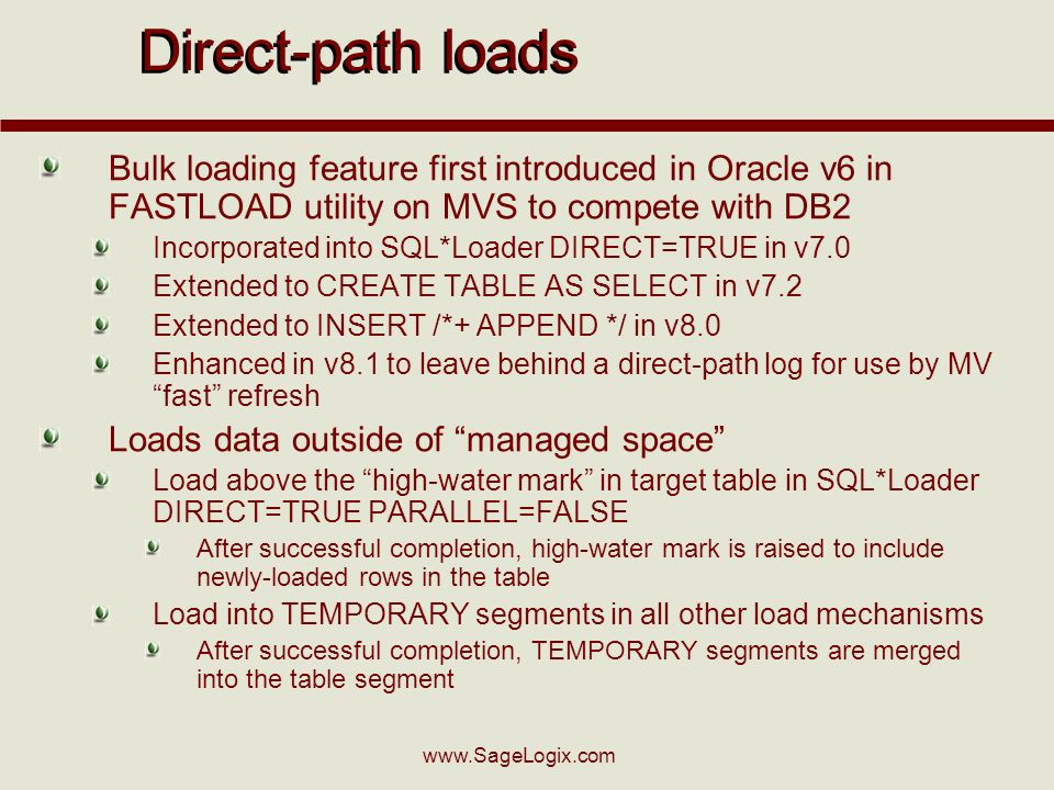 www.SageLogix.com Direct-path loads Bulk loading feature first introduced in Oracle v6 in FASTLOAD utility on MVS to compete with DB2 Incorporated into SQL*Loader DIRECT=TRUE in v7.0 Extended to CREATE TABLE AS SELECT in v7.2 Extended to INSERT /*+ APPEND */ in v8.0 Enhanced in v8.1 to leave behind a direct-path log for use by MV fast refresh Loads data outside of managed space Load above the high-water mark in target table in SQL*Loader DIRECT=TRUE PARALLEL=FALSE After successful completion, high-water mark is raised to include newly-loaded rows in the table Load into TEMPORARY segments in all other load mechanisms After successful completion, TEMPORARY segments are merged into the table segment