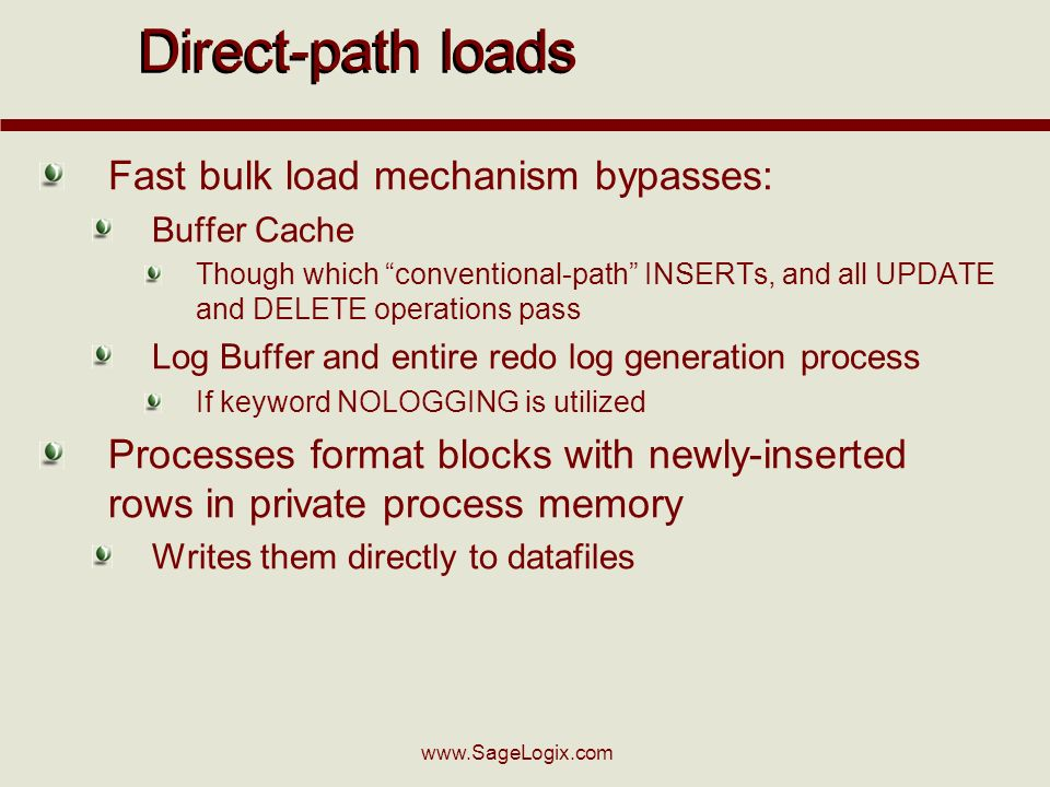 www.SageLogix.com Direct-path loads Fast bulk load mechanism bypasses: Buffer Cache Though which conventional-path INSERTs, and all UPDATE and DELETE operations pass Log Buffer and entire redo log generation process If keyword NOLOGGING is utilized Processes format blocks with newly-inserted rows in private process memory Writes them directly to datafiles