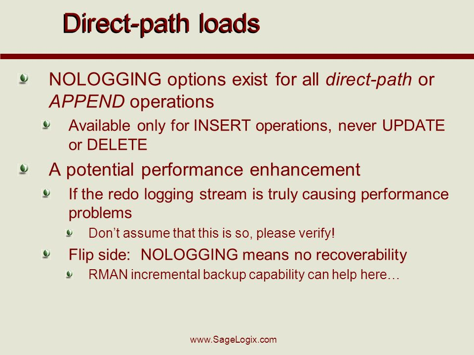 www.SageLogix.com Direct-path loads NOLOGGING options exist for all direct-path or APPEND operations Available only for INSERT operations, never UPDAT