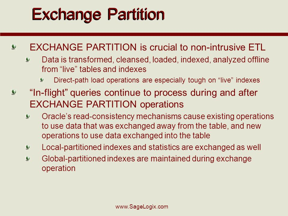 www.SageLogix.com Exchange Partition EXCHANGE PARTITION is crucial to non-intrusive ETL Data is transformed, cleansed, loaded, indexed, analyzed offline from live tables and indexes Direct-path load operations are especially tough on live indexes In-flight queries continue to process during and after EXCHANGE PARTITION operations Oracles read-consistency mechanisms cause existing operations to use data that was exchanged away from the table, and new operations to use data exchanged into the table Local-partitioned indexes and statistics are exchanged as well Global-partitioned indexes are maintained during exchange operation