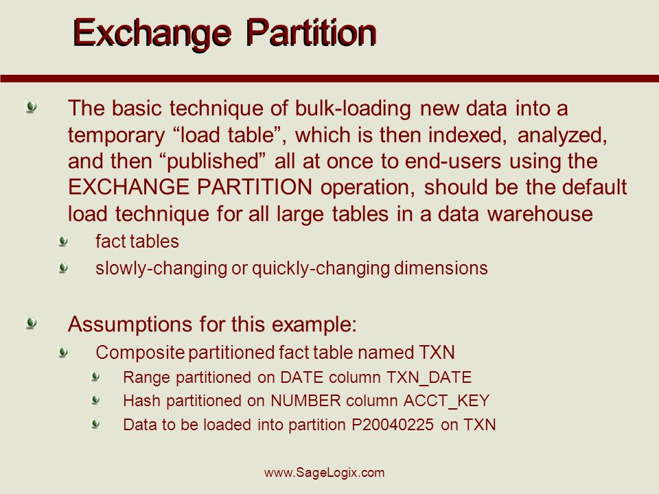 www.SageLogix.com Exchange Partition The basic technique of bulk-loading new data into a temporary load table, which is then indexed, analyzed, and then published all at once to end-users using the EXCHANGE PARTITION operation, should be the default load technique for all large tables in a data warehouse fact tables slowly-changing or quickly-changing dimensions Assumptions for this example: Composite partitioned fact table named TXN Range partitioned on DATE column TXN_DATE Hash partitioned on NUMBER column ACCT_KEY Data to be loaded into partition P20040225 on TXN