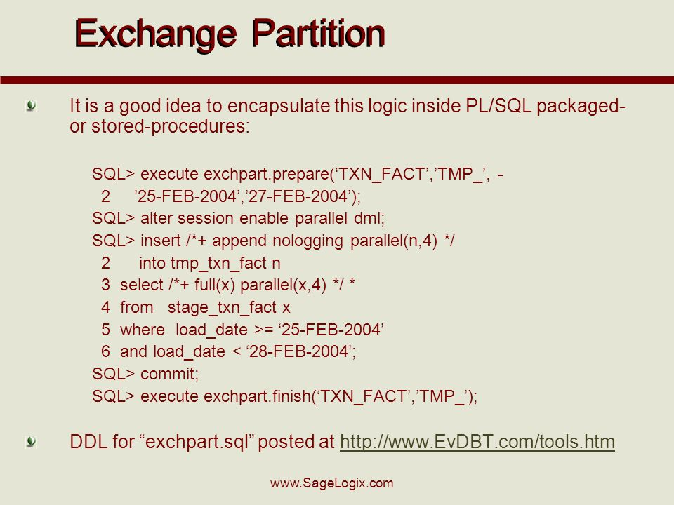 www.SageLogix.com Exchange Partition It is a good idea to encapsulate this logic inside PL/SQL packaged- or stored-procedures: SQL> execute exchpart.prepare(TXN_FACT,TMP_, - 2 25-FEB-2004,27-FEB-2004); SQL> alter session enable parallel dml; SQL> insert /*+ append nologging parallel(n,4) */ 2 into tmp_txn_fact n 3 select /*+ full(x) parallel(x,4) */ * 4 from stage_txn_fact x 5 where load_date >= 25-FEB-2004 6 and load_date < 28-FEB-2004; SQL> commit; SQL> execute exchpart.finish(TXN_FACT,TMP_); DDL for exchpart.sql posted at http://www.EvDBT.com/tools.htmhttp://www.EvDBT.com/tools.htm