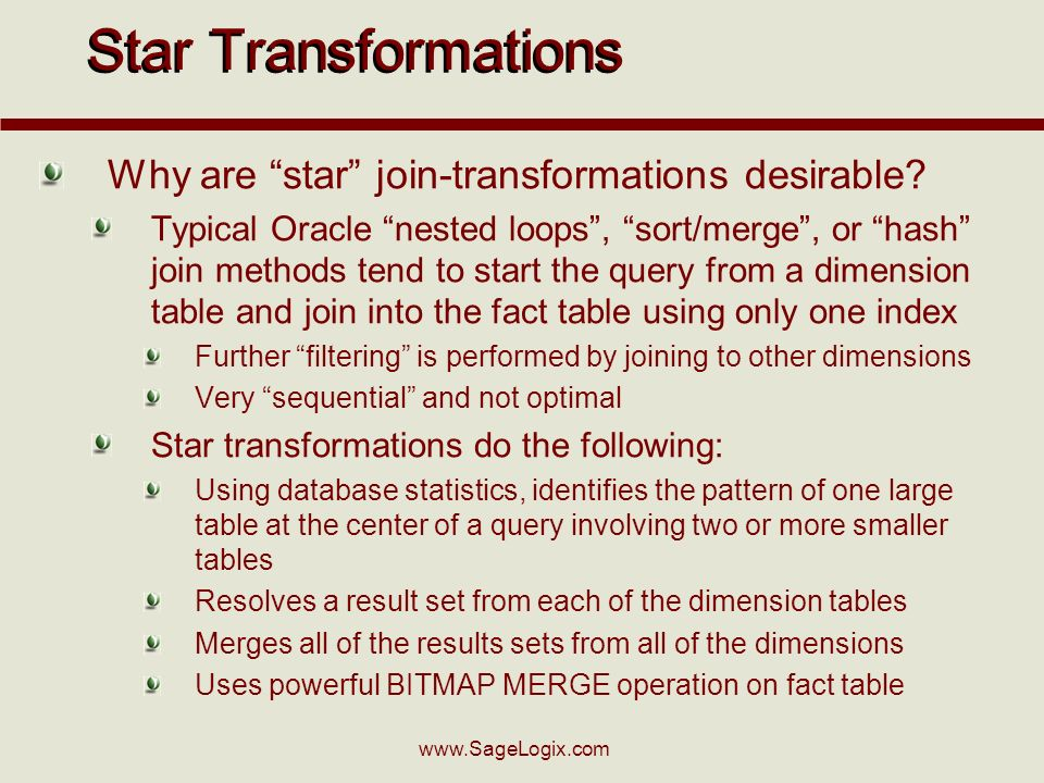 www.SageLogix.com Star Transformations Why are star join-transformations desirable? Typical Oracle nested loops, sort/merge, or hash join methods tend