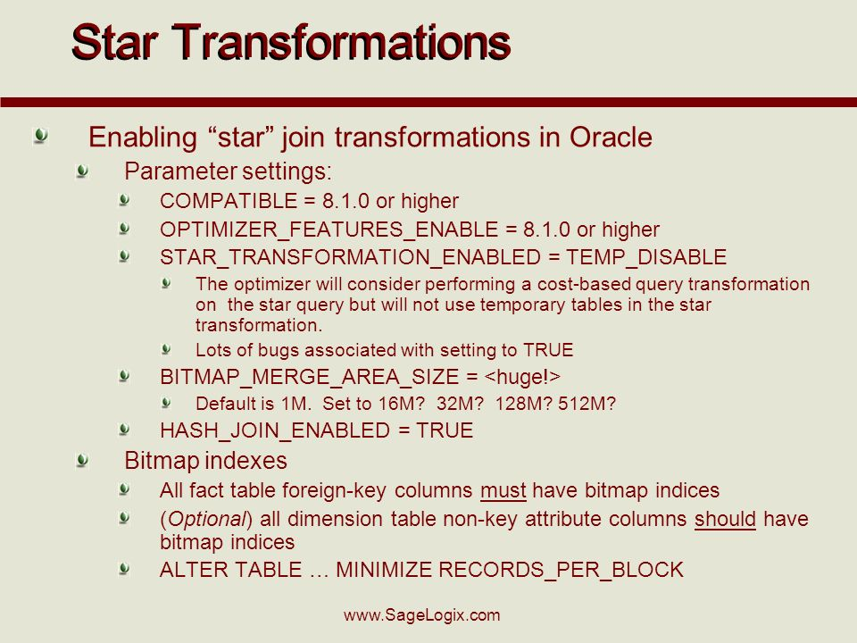 www.SageLogix.com Star Transformations Enabling star join transformations in Oracle Parameter settings: COMPATIBLE = 8.1.0 or higher OPTIMIZER_FEATURES_ENABLE = 8.1.0 or higher STAR_TRANSFORMATION_ENABLED = TEMP_DISABLE The optimizer will consider performing a cost-based query transformation on the star query but will not use temporary tables in the star transformation.