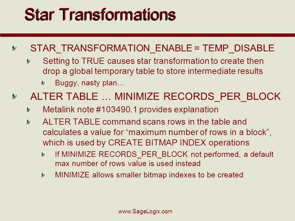 www.SageLogix.com Star Transformations STAR_TRANSFORMATION_ENABLE = TEMP_DISABLE Setting to TRUE causes star transformation to create then drop a glob