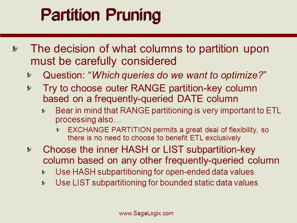 www.SageLogix.com Partition Pruning The decision of what columns to partition upon must be carefully considered Question: Which queries do we want to optimize.