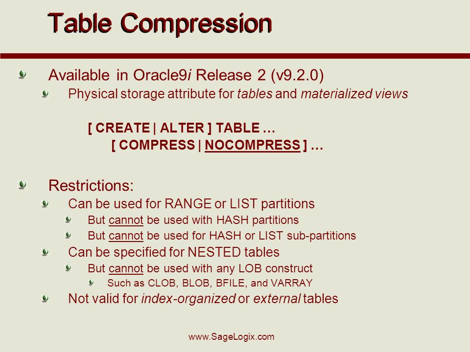 www.SageLogix.com Table Compression Available in Oracle9i Release 2 (v9.2.0) Physical storage attribute for tables and materialized views [ CREATE | ALTER ] TABLE … [ COMPRESS | NOCOMPRESS ] … Restrictions: Can be used for RANGE or LIST partitions But cannot be used with HASH partitions But cannot be used for HASH or LIST sub-partitions Can be specified for NESTED tables But cannot be used with any LOB construct Such as CLOB, BLOB, BFILE, and VARRAY Not valid for index-organized or external tables