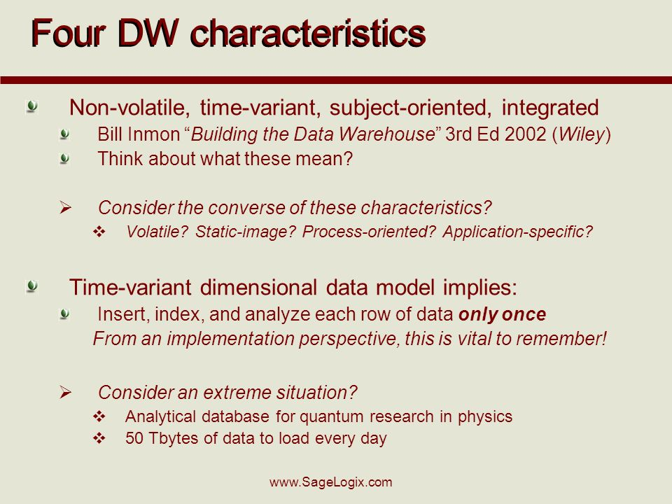 www.SageLogix.com Four DW characteristics Non-volatile, time-variant, subject-oriented, integrated Bill Inmon Building the Data Warehouse 3rd Ed 2002