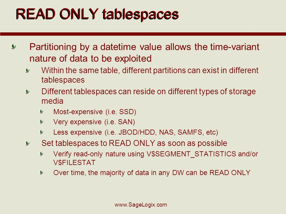 www.SageLogix.com READ ONLY tablespaces Partitioning by a datetime value allows the time-variant nature of data to be exploited Within the same table, different partitions can exist in different tablespaces Different tablespaces can reside on different types of storage media Most-expensive (i.e.