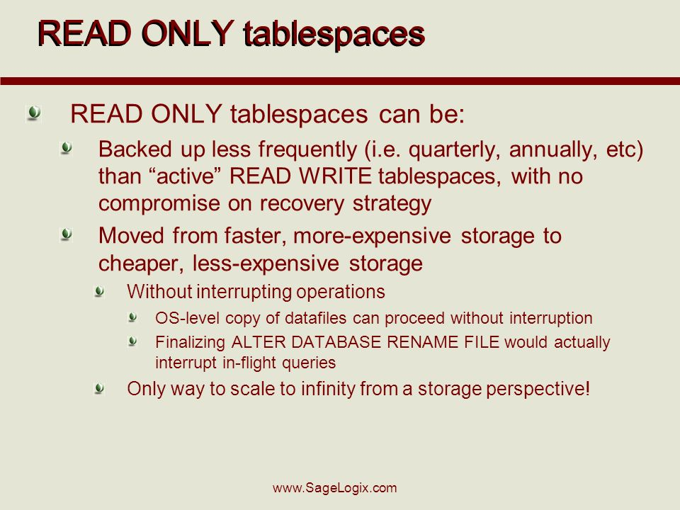 www.SageLogix.com READ ONLY tablespaces can be: Backed up less frequently (i.e. quarterly, annually, etc) than active READ WRITE tablespaces, with no