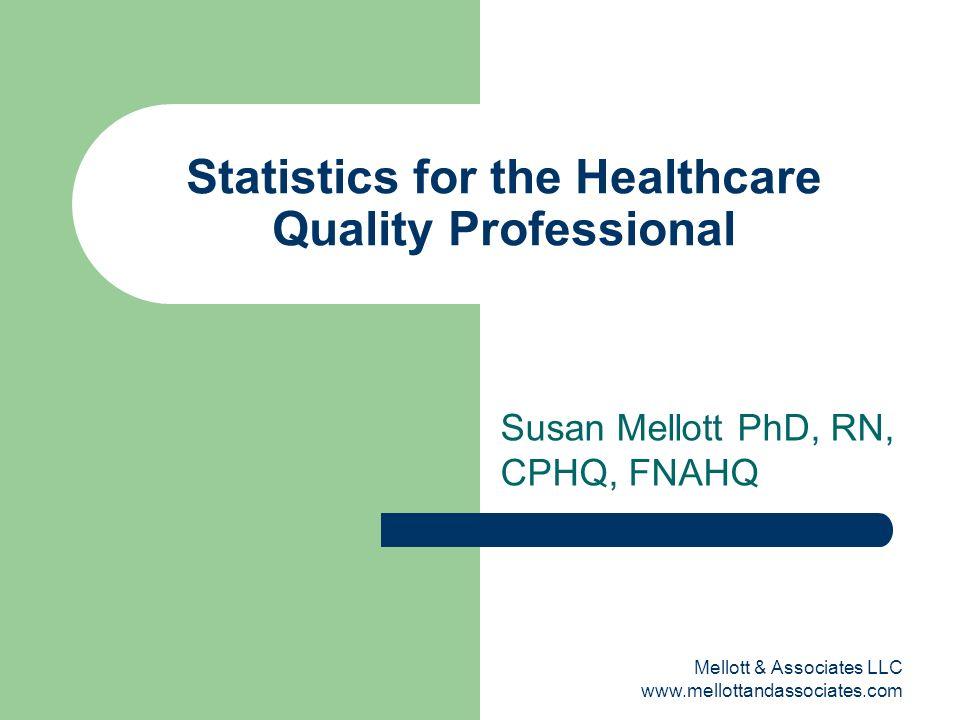 Mellott & Associates LLC www.mellottandassociates.com Statistics for the Healthcare Quality Professional Susan Mellott PhD, RN, CPHQ, FNAHQ