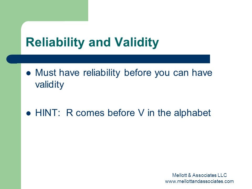 Mellott & Associates LLC www.mellottandassociates.com Reliability and Validity Must have reliability before you can have validity HINT: R comes before