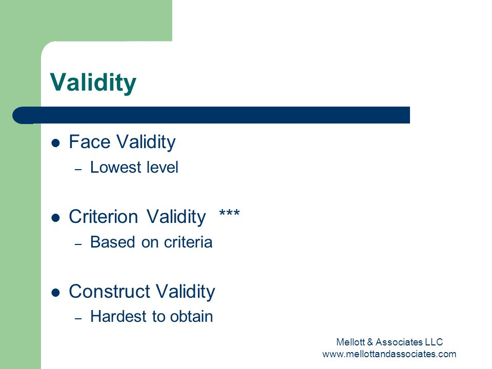 Mellott & Associates LLC www.mellottandassociates.com Validity Face Validity – Lowest level Criterion Validity *** – Based on criteria Construct Valid