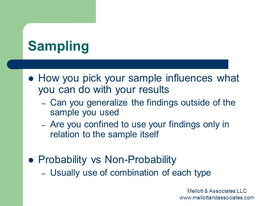 Mellott & Associates LLC www.mellottandassociates.com Sampling How you pick your sample influences what you can do with your results – Can you general