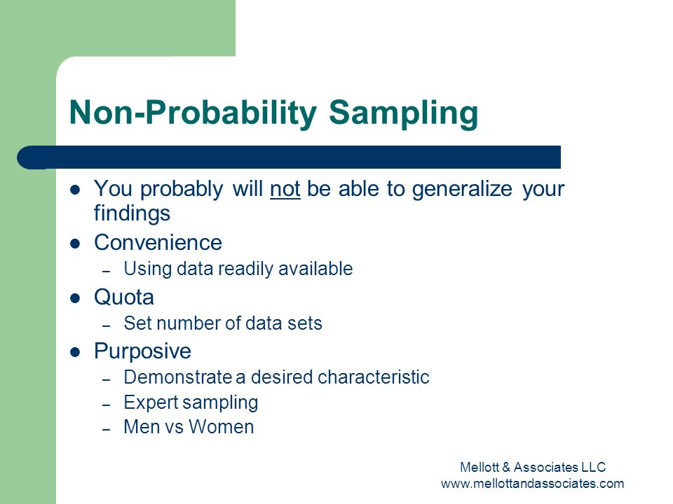 Mellott & Associates LLC www.mellottandassociates.com Non-Probability Sampling You probably will not be able to generalize your findings Convenience –