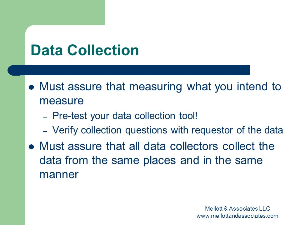 Mellott & Associates LLC www.mellottandassociates.com Data Collection Must assure that measuring what you intend to measure – Pre-test your data colle