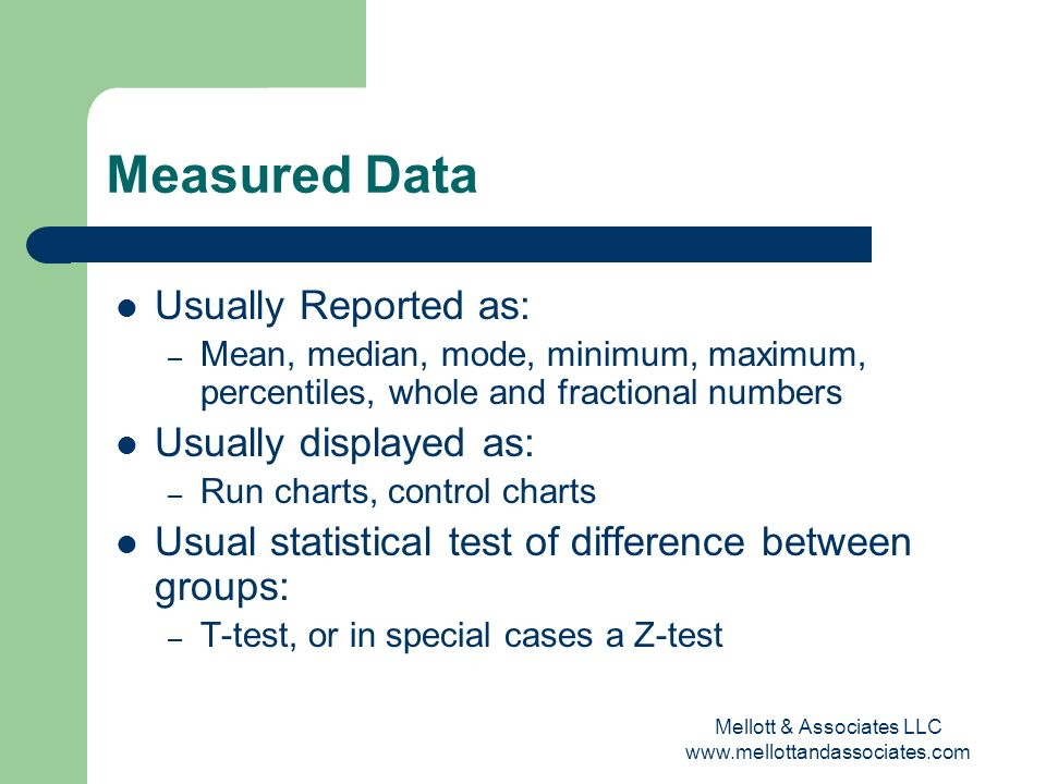 Mellott & Associates LLC www.mellottandassociates.com Measured Data Usually Reported as: – Mean, median, mode, minimum, maximum, percentiles, whole an