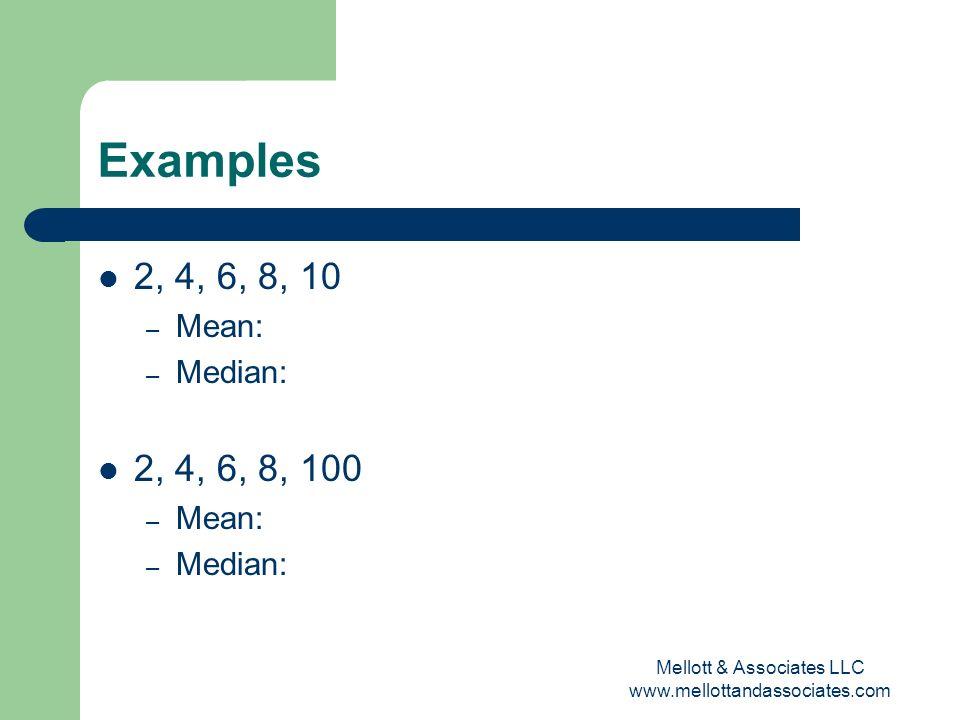 Mellott & Associates LLC www.mellottandassociates.com Examples 2, 4, 6, 8, 10 – Mean: – Median: 2, 4, 6, 8, 100 – Mean: – Median: