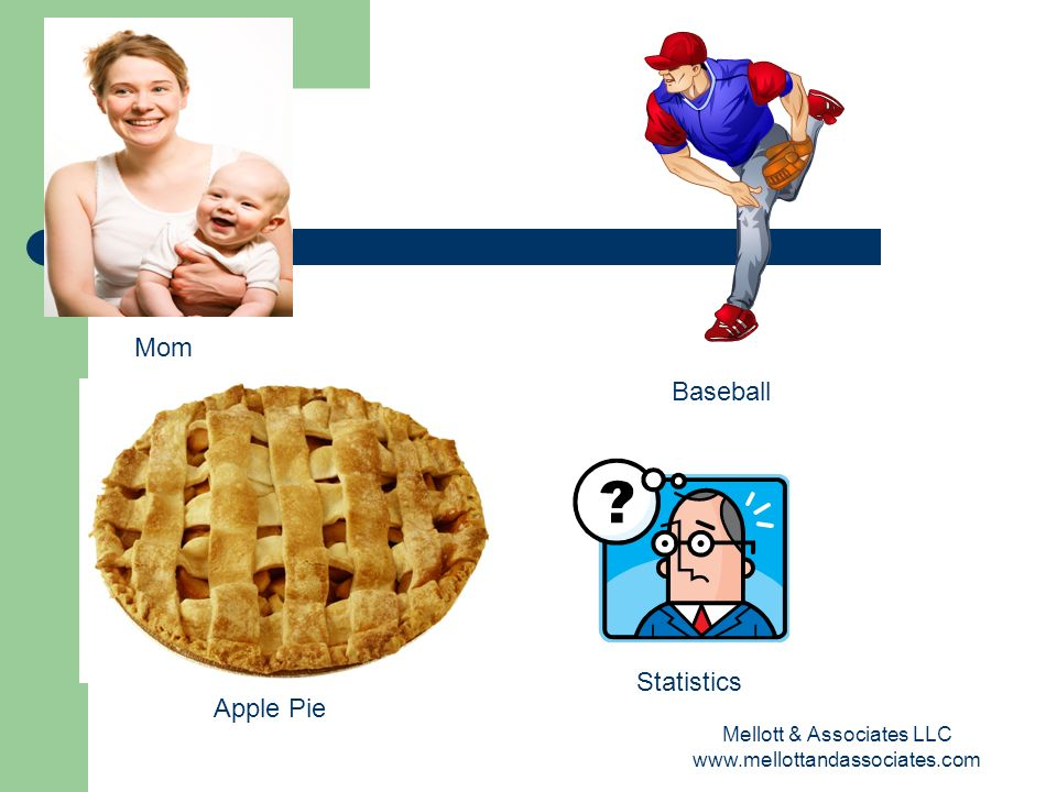 Mellott & Associates LLC www.mellottandassociates.com Mom Baseball Apple Pie Statistics