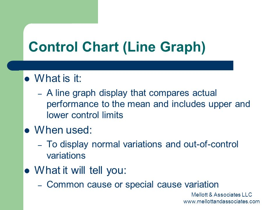 Mellott & Associates LLC www.mellottandassociates.com Control Chart (Line Graph) What is it: – A line graph display that compares actual performance t