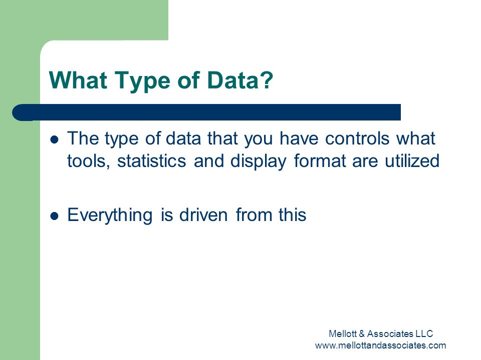 Mellott & Associates LLC www.mellottandassociates.com What Type of Data? The type of data that you have controls what tools, statistics and display fo