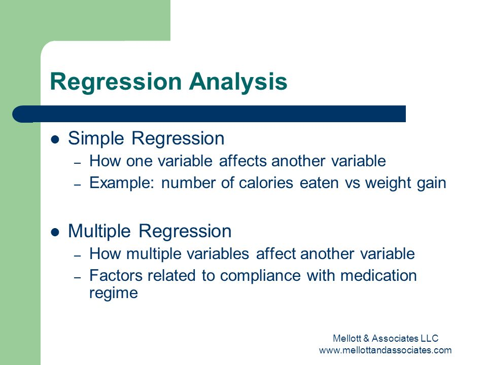 Regression Analysis Simple Regression – How one variable affects another variable – Example: number of calories eaten vs weight gain Multiple Regressi