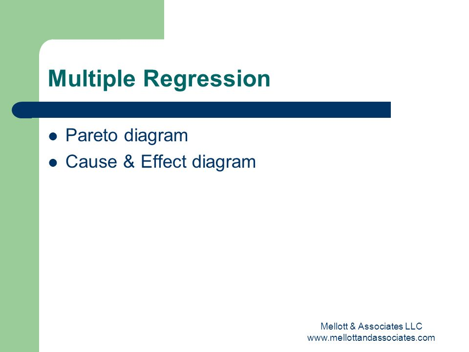 Mellott & Associates LLC www.mellottandassociates.com Multiple Regression Pareto diagram Cause & Effect diagram