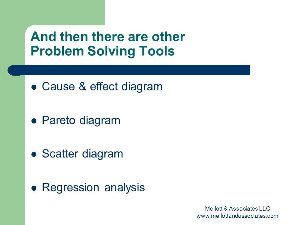 Mellott & Associates LLC www.mellottandassociates.com And then there are other Problem Solving Tools Cause & effect diagram Pareto diagram Scatter dia