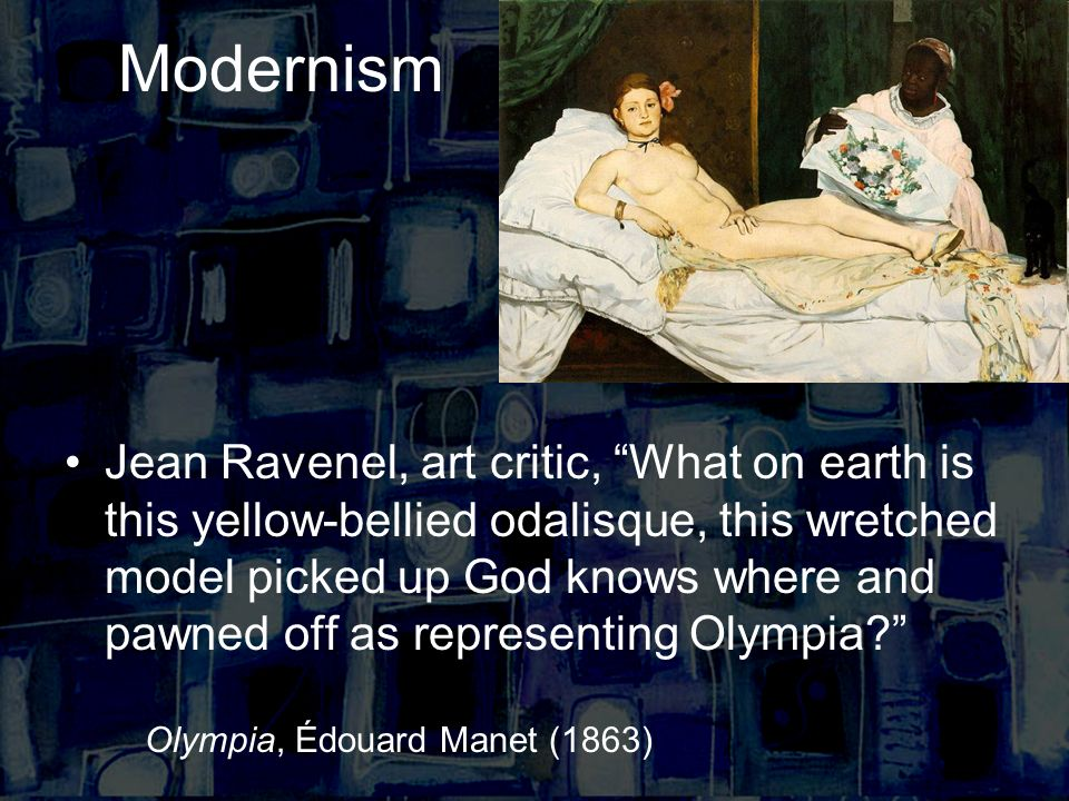 Modernism Jean Ravenel, art critic, What on earth is this yellow-bellied odalisque, this wretched model picked up God knows where and pawned off as representing Olympia.