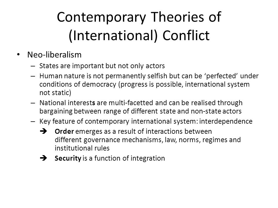Contemporary Theories of (International) Conflict Neo-liberalism – States are important but not only actors – Human nature is not permanently selfish