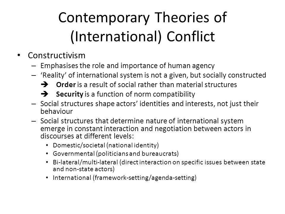 Contemporary Theories of (International) Conflict Constructivism – Emphasises the role and importance of human agency – Reality of international syste