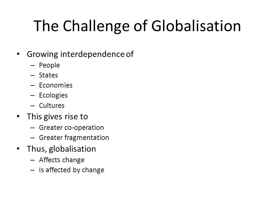 The Challenge of Globalisation Growing interdependence of – People – States – Economies – Ecologies – Cultures This gives rise to – Greater co-operati