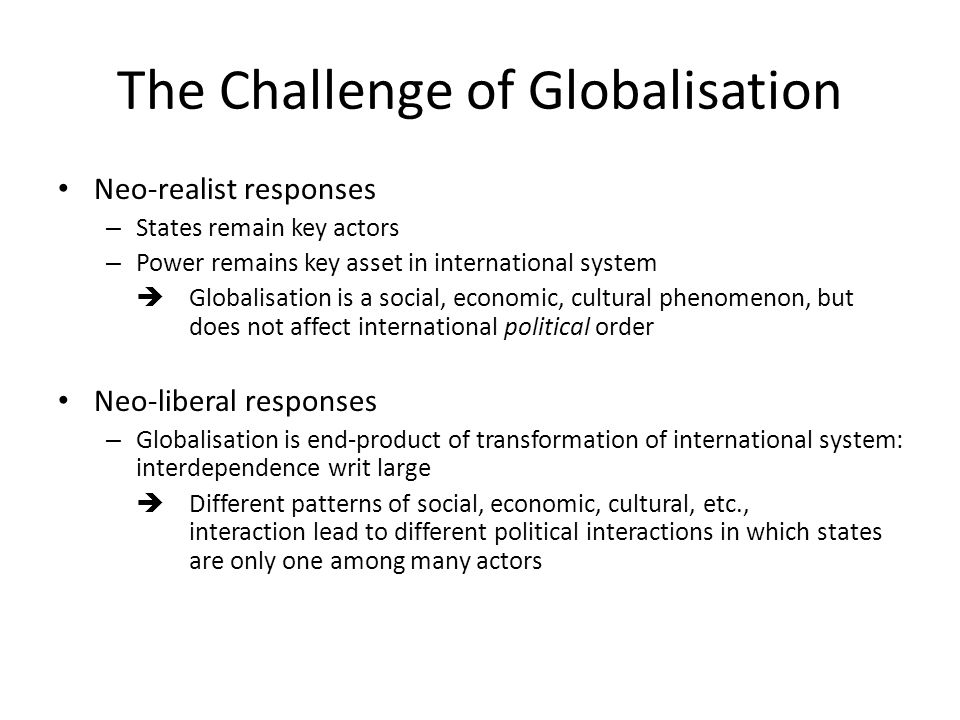 The Challenge of Globalisation Neo-realist responses – States remain key actors – Power remains key asset in international system Globalisation is a s